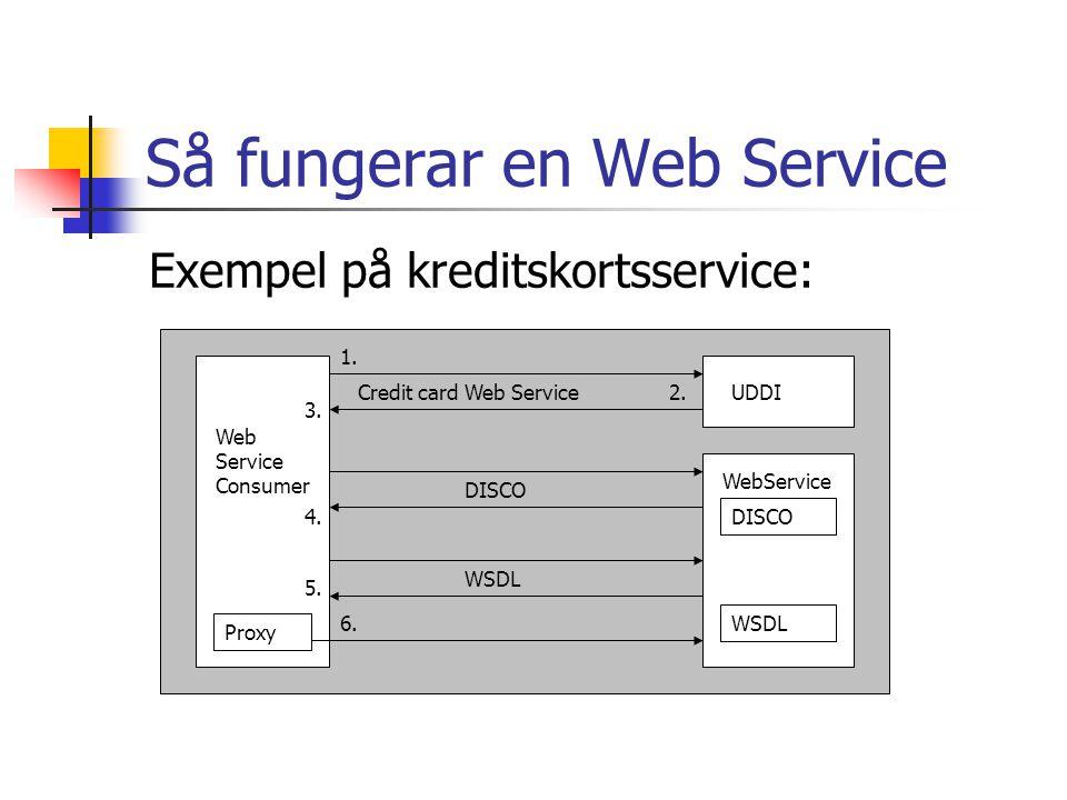 Att konsumera en Web Service Skapa ett proxyobjekt Deklarera instans av proxyobjektet Använd proxyobjektets metoder Dim bildwebservice As New localhost.Service1() test = bildwebservice.SearchString(id, sok, _ soktext)