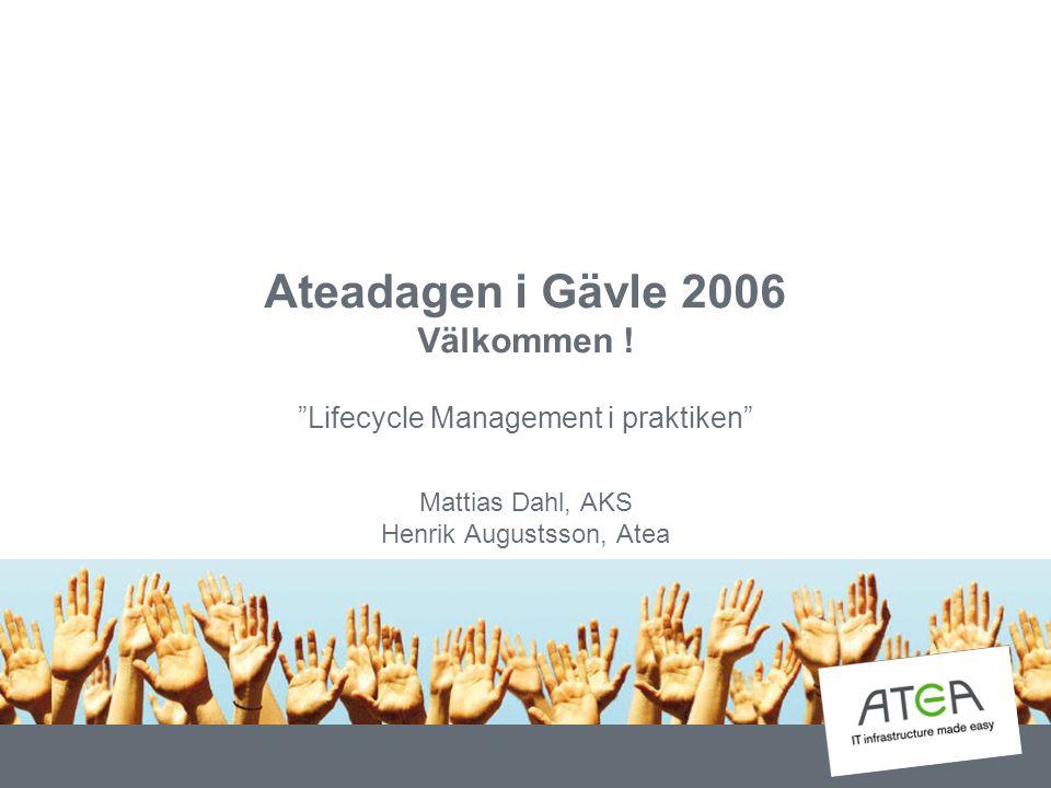 "Ateadagen i Gävle 2006 Välkommen ! ""Lifecycle Management i praktiken"" Mattias Dahl, AKS Henrik Augustsson, Atea"