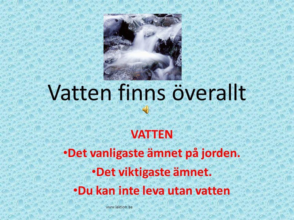 Vatten finns överallt VATTEN Det vanligaste ämnet på jorden. Det viktigaste ämnet. Du kan inte leva utan vatten www.lektion.se