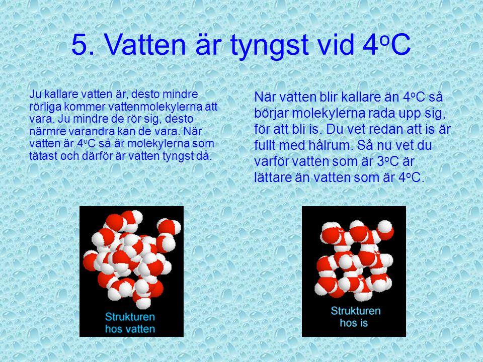 5. Vatten är tyngst vid 4 o C Eftersom vattenmolekylerna ligger ordnade som de gör i is, så blir det hålrum mellan molekylerna. Det gör isen lättare ä