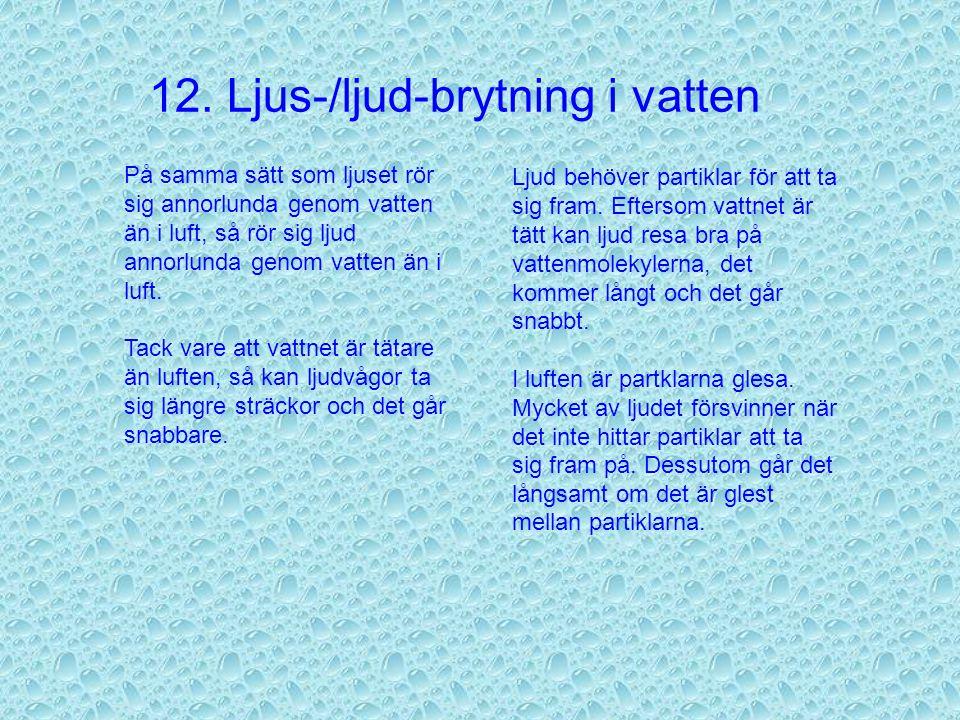 12. Ljus-/ljud-brytning i vatten Eftersom vatten är tätare än luft så rör sig ljus långsammare genom vatten än genom luft. Därför bryts ljuset när det