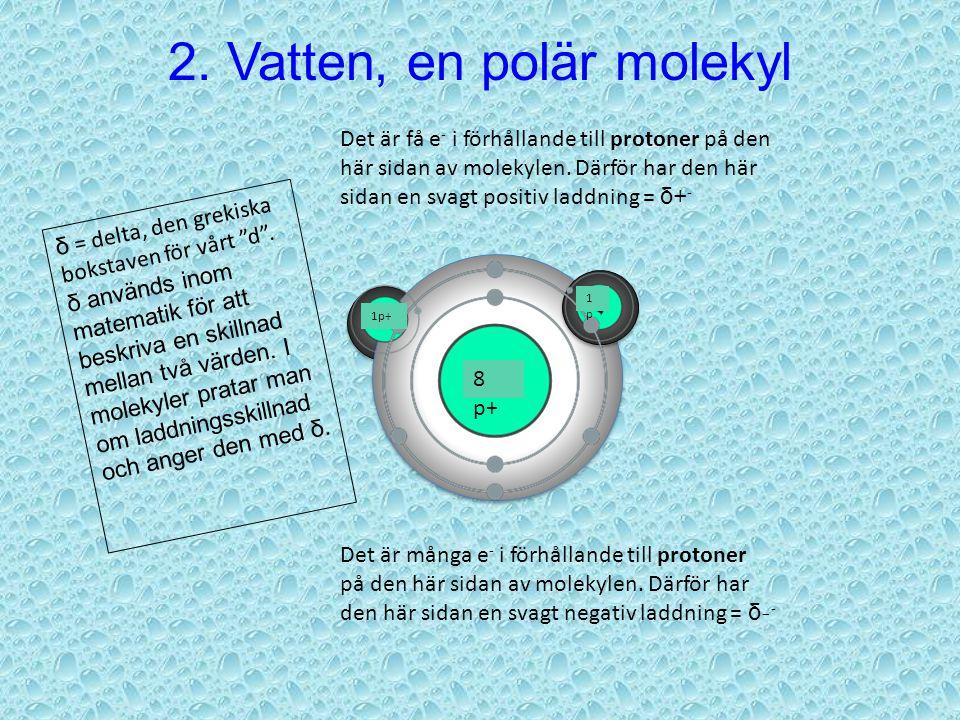 VÄTE-atom SYRE-atom 8 p+ 1p 1p1p p+ = proton Protonerna är positivt laddade. Därför anges de med +tecken. Elektronerna visas som grå prickar i bilden.