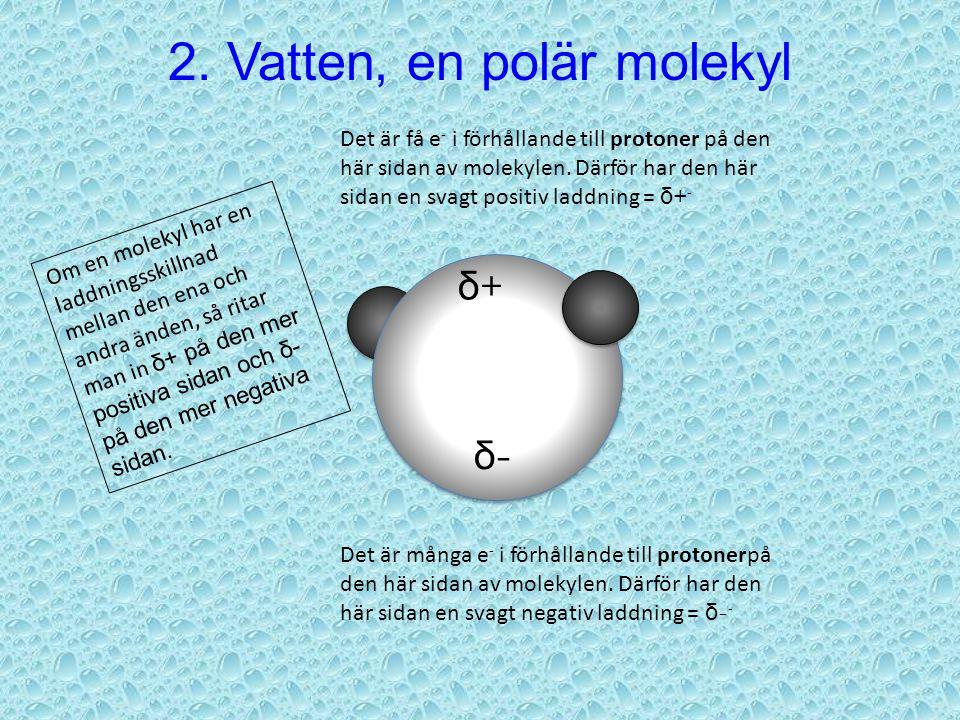 Det är många e - i förhållande till protoner på den här sidan av molekylen. Därför har den här sidan en svagt negativ laddning = δ - - Det är få e - i