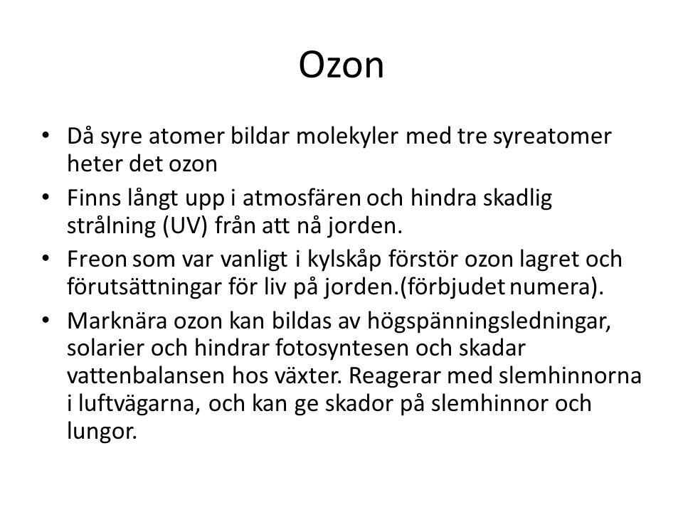 Ozon Då syre atomer bildar molekyler med tre syreatomer heter det ozon Finns långt upp i atmosfären och hindra skadlig strålning (UV) från att nå jord