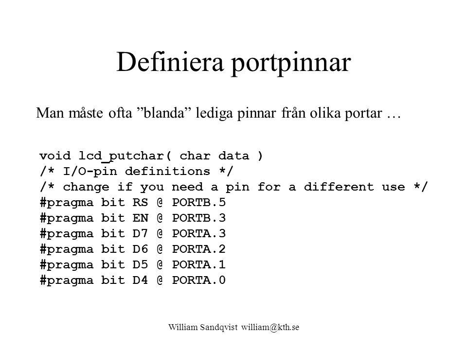 William Sandqvist william@kth.se Definiera portpinnar void lcd_putchar( char data ) /* I/O-pin definitions */ /* change if you need a pin for a different use */ #pragma bit RS @ PORTB.5 #pragma bit EN @ PORTB.3 #pragma bit D7 @ PORTA.3 #pragma bit D6 @ PORTA.2 #pragma bit D5 @ PORTA.1 #pragma bit D4 @ PORTA.0 Man måste ofta blanda lediga pinnar från olika portar …