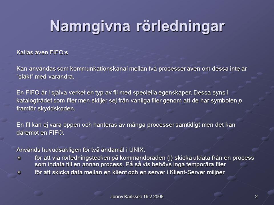 2Jonny Karlsson 19.2.2008 Namngivna rörledningar Kallas även FIFO:s Kan användas som kommunkationskanal mellan två processer även om dessa inte är släkt med varandra.