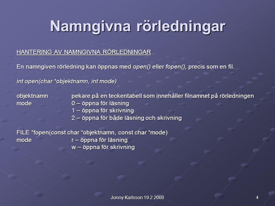 4Jonny Karlsson 19.2.2008 Namngivna rörledningar HANTERING AV NAMNGIVNA RÖRLEDNINGAR En namngiven rörledning kan öppnas med open() eller fopen(), precis som en fil.