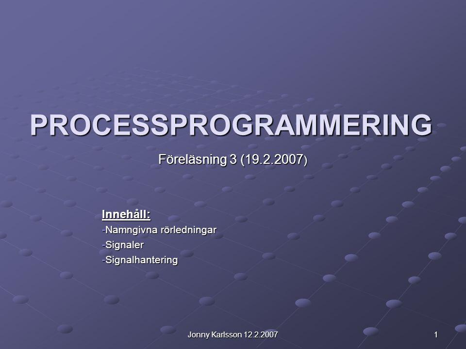 2Jonny Karlsson 12.2.2007 Namngivna rörledningar Kallas även FIFO:s Kan användas som kommunkationskanal mellan två processer även om dessa inte är släkt med varandra.