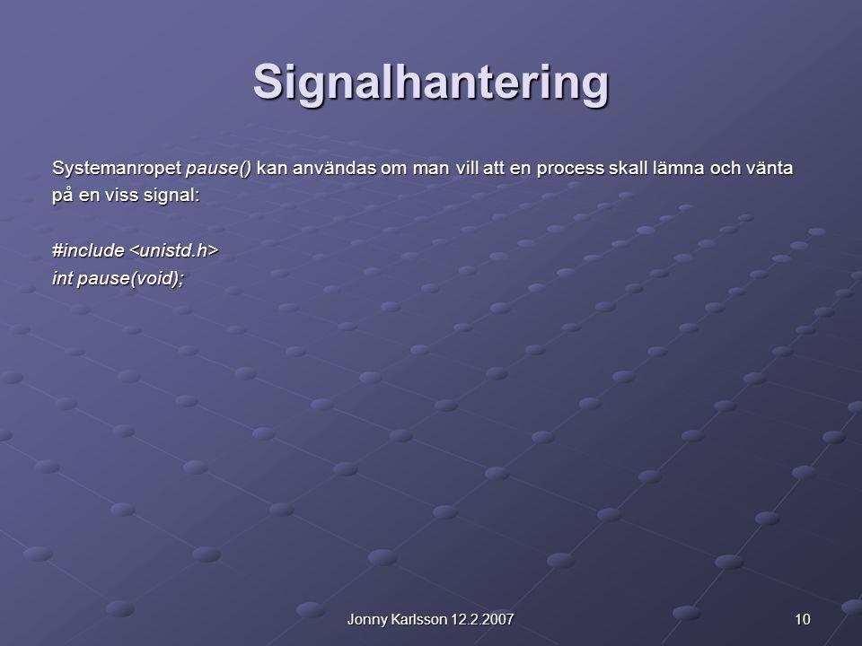 10Jonny Karlsson 12.2.2007 Signalhantering Systemanropet pause() kan användas om man vill att en process skall lämna och vänta på en viss signal: #inc