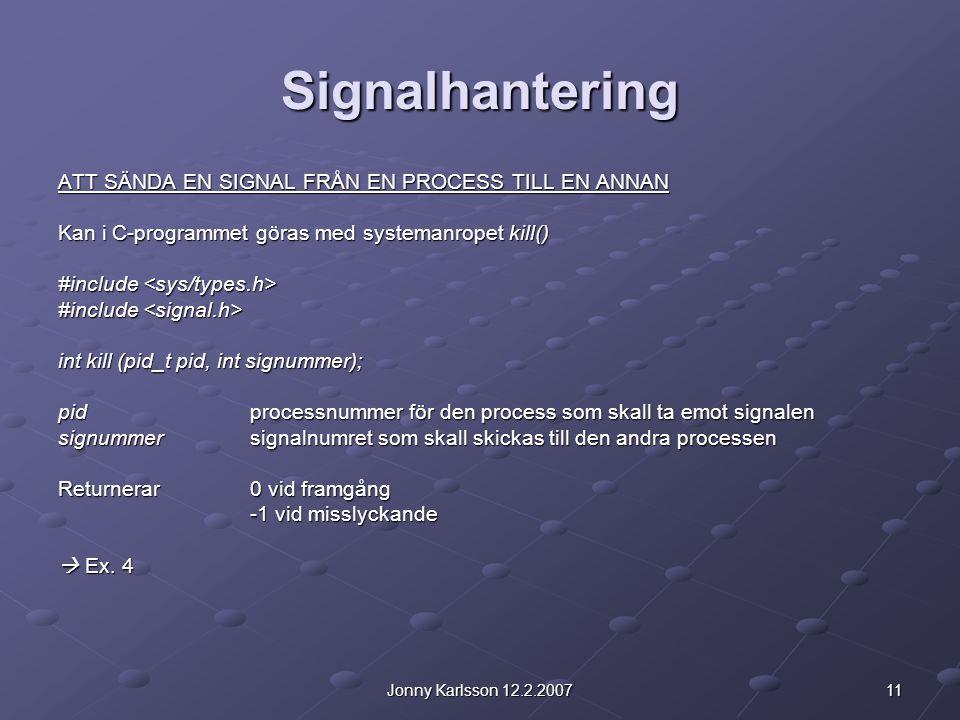 11Jonny Karlsson 12.2.2007 Signalhantering ATT SÄNDA EN SIGNAL FRÅN EN PROCESS TILL EN ANNAN Kan i C-programmet göras med systemanropet kill() #includ