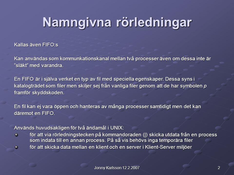 """2Jonny Karlsson 12.2.2007 Namngivna rörledningar Kallas även FIFO:s Kan användas som kommunkationskanal mellan två processer även om dessa inte är """"sl"""