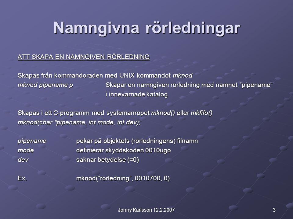 4Jonny Karlsson 12.2.2007 Namngivna rörledningar HANTERING AV NAMNGIVNA RÖRLEDNINGAR En namngiven rörledning kan öppnas med open() eller fopen(), precis som en fil.