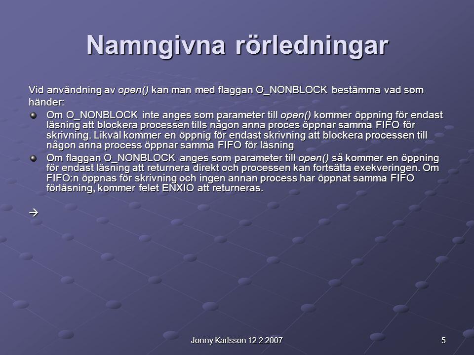 5Jonny Karlsson 12.2.2007 Namngivna rörledningar Vid användning av open() kan man med flaggan O_NONBLOCK bestämma vad som händer: Om O_NONBLOCK inte a