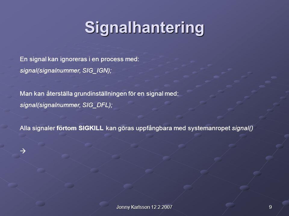 9Jonny Karlsson 12.2.2007 Signalhantering En signal kan ignoreras i en process med: signal(signalnummer, SIG_IGN); Man kan återställa grundinställning