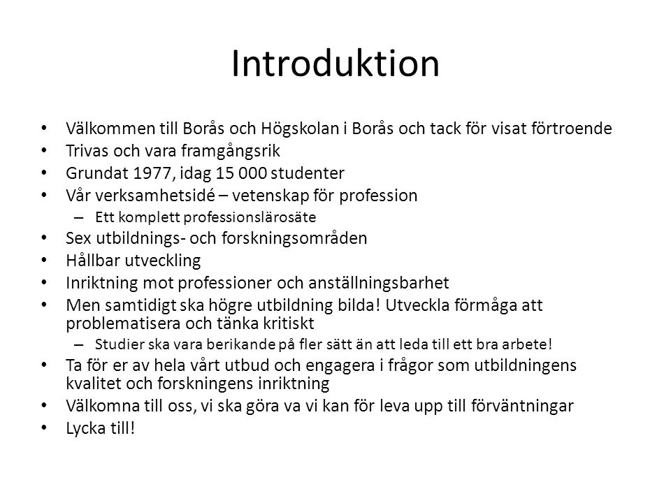 Introduktion Välkommen till Borås och Högskolan i Borås och tack för visat förtroende Trivas och vara framgångsrik Grundat 1977, idag 15 000 studenter Vår verksamhetsidé – vetenskap för profession – Ett komplett professionslärosäte Sex utbildnings- och forskningsområden Hållbar utveckling Inriktning mot professioner och anställningsbarhet Men samtidigt ska högre utbildning bilda.