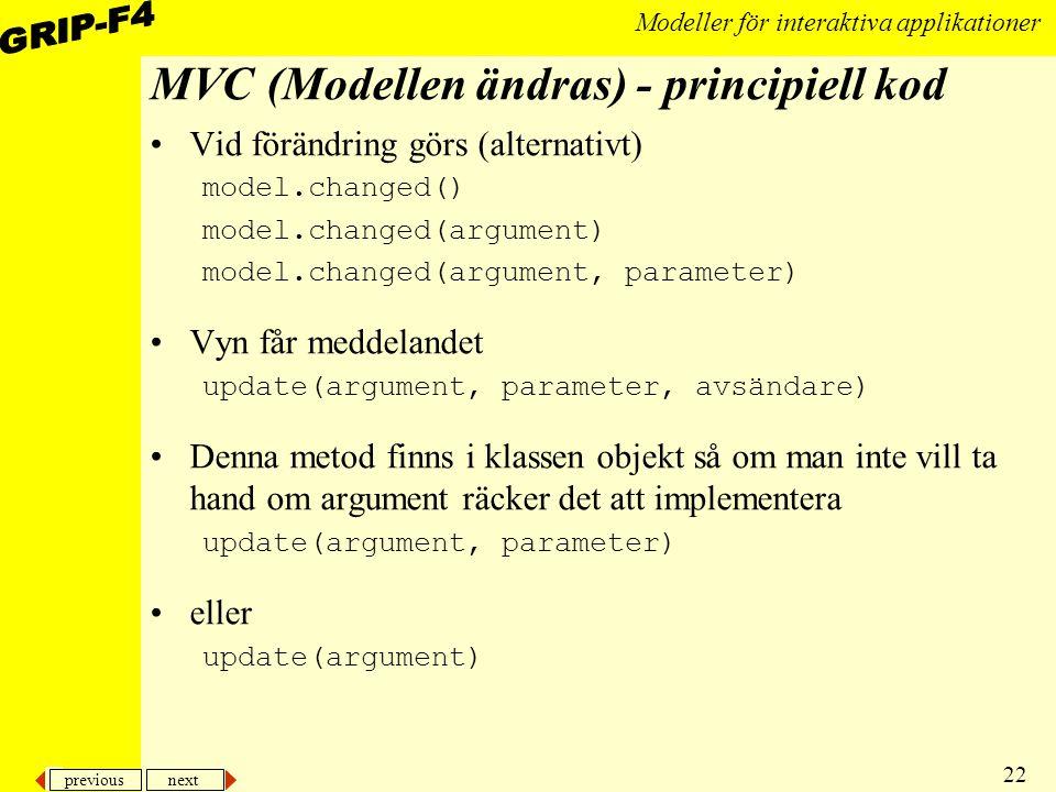 previous next 22 Modeller för interaktiva applikationer MVC (Modellen ändras) - principiell kod Vid förändring görs (alternativt) model.changed() model.changed(argument) model.changed(argument, parameter) Vyn får meddelandet update(argument, parameter, avsändare) Denna metod finns i klassen objekt så om man inte vill ta hand om argument räcker det att implementera update(argument, parameter) eller update(argument)