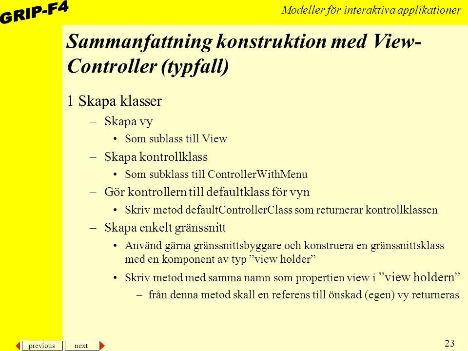 previous next 23 Modeller för interaktiva applikationer Sammanfattning konstruktion med View- Controller (typfall) 1 Skapa klasser –Skapa vy Som sublass till View –Skapa kontrollklass Som subklass till ControllerWithMenu –Gör kontrollern till defaultklass för vyn Skriv metod defaultControllerClass som returnerar kontrollklassen –Skapa enkelt gränssnitt Använd gärna gränssnittsbyggare och konstruera en gränssnittsklass med en komponent av typ view holder Skriv metod med samma namn som propertien view i view holdern –från denna metod skall en referens till önskad (egen) vy returneras