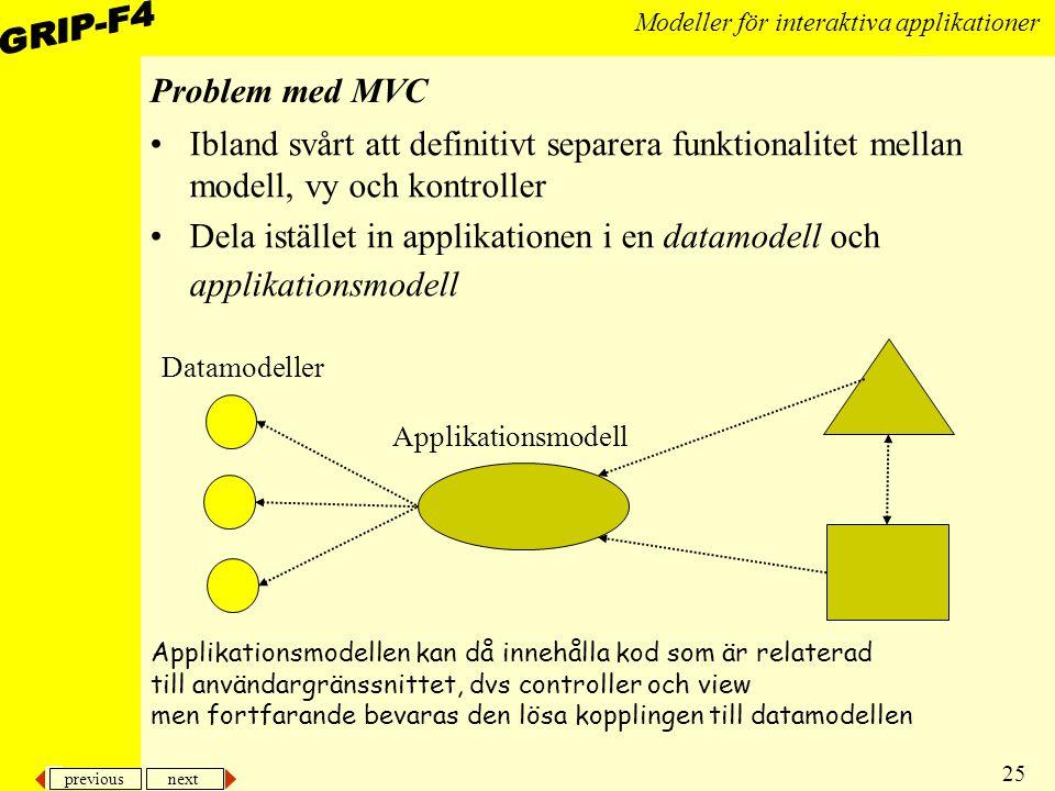 previous next 25 Modeller för interaktiva applikationer Problem med MVC Ibland svårt att definitivt separera funktionalitet mellan modell, vy och kontroller Dela istället in applikationen i en datamodell och applikationsmodell Applikationsmodell Datamodeller Applikationsmodellen kan då innehålla kod som är relaterad till användargränssnittet, dvs controller och view men fortfarande bevaras den lösa kopplingen till datamodellen