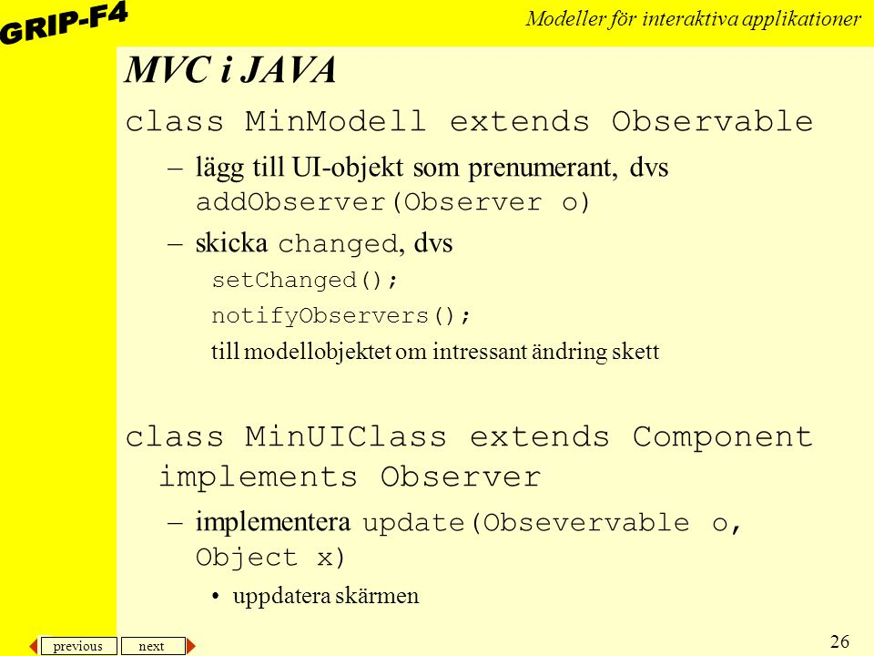 previous next 26 Modeller för interaktiva applikationer MVC i JAVA class MinModell extends Observable –lägg till UI-objekt som prenumerant, dvs addObserver(Observer o) –skicka changed, dvs setChanged(); notifyObservers(); till modellobjektet om intressant ändring skett class MinUIClass extends Component implements Observer –implementera update(Obsevervable o, Object x) uppdatera skärmen
