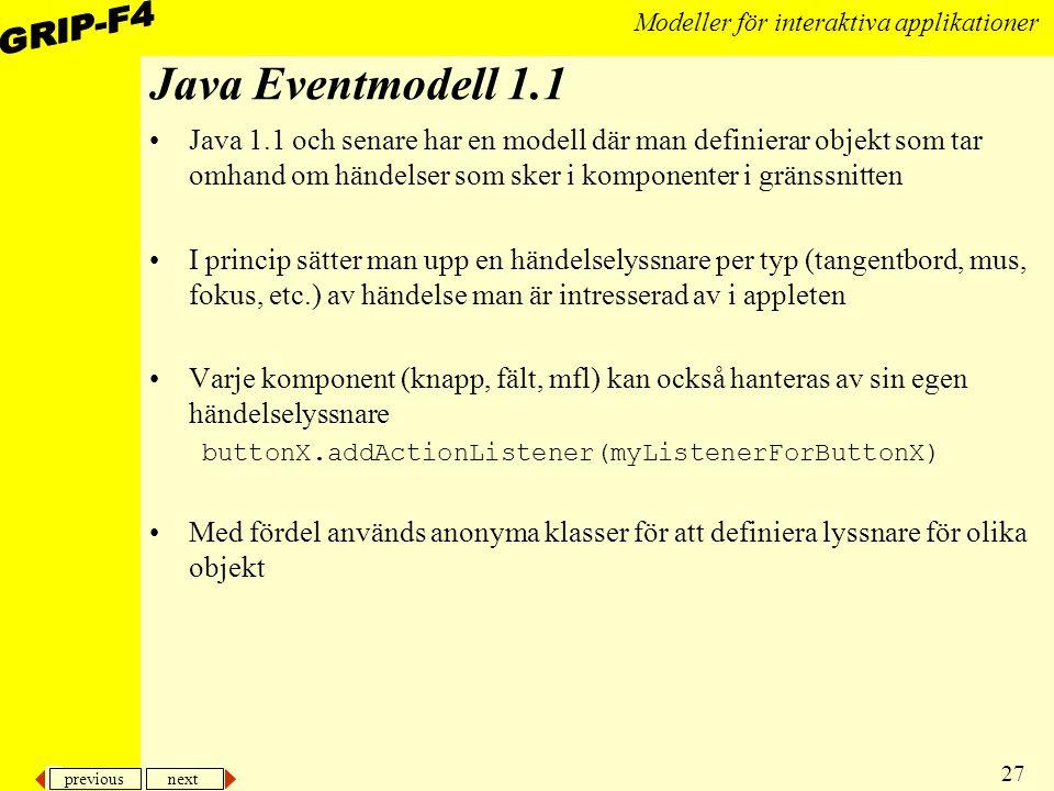 previous next 27 Modeller för interaktiva applikationer Java Eventmodell 1.1 Java 1.1 och senare har en modell där man definierar objekt som tar omhand om händelser som sker i komponenter i gränssnitten I princip sätter man upp en händelselyssnare per typ (tangentbord, mus, fokus, etc.) av händelse man är intresserad av i appleten Varje komponent (knapp, fält, mfl) kan också hanteras av sin egen händelselyssnare buttonX.addActionListener(myListenerForButtonX) Med fördel används anonyma klasser för att definiera lyssnare för olika objekt