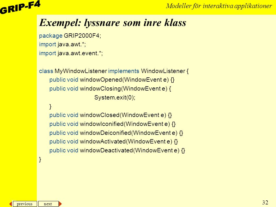 previous next 32 Modeller för interaktiva applikationer Exempel: lyssnare som inre klass package GRIP2000F4; import java.awt.*; import java.awt.event.*; class MyWindowListener implements WindowListener { public void windowOpened(WindowEvent e) {} public void windowClosing(WindowEvent e) { System.exit(0); } public void windowClosed(WindowEvent e) {} public void windowIconified(WindowEvent e) {} public void windowDeiconified(WindowEvent e) {} public void windowActivated(WindowEvent e) {} public void windowDeactivated(WindowEvent e) {} }