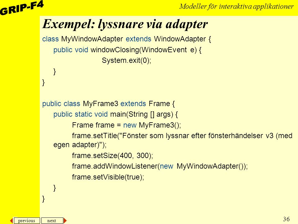 previous next 36 Modeller för interaktiva applikationer Exempel: lyssnare via adapter class MyWindowAdapter extends WindowAdapter { public void windowClosing(WindowEvent e) { System.exit(0); } public class MyFrame3 extends Frame { public static void main(String [] args) { Frame frame = new MyFrame3(); frame.setTitle( Fönster som lyssnar efter fönsterhändelser v3 (med egen adapter) ); frame.setSize(400, 300); frame.addWindowListener(new MyWindowAdapter()); frame.setVisible(true); }