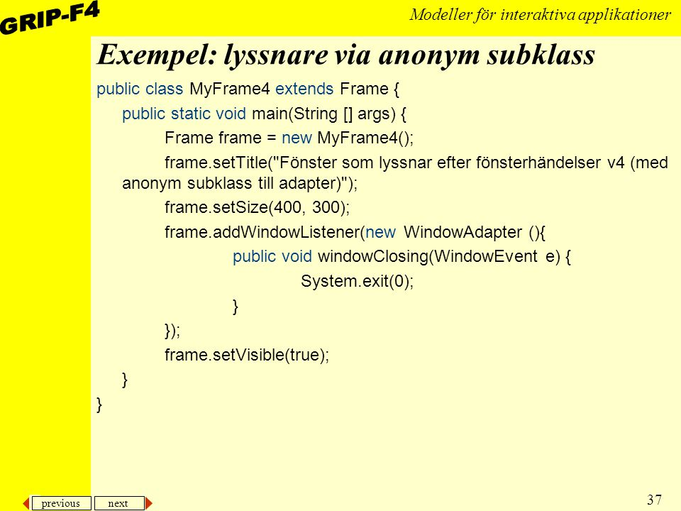 previous next 37 Modeller för interaktiva applikationer Exempel: lyssnare via anonym subklass public class MyFrame4 extends Frame { public static void main(String [] args) { Frame frame = new MyFrame4(); frame.setTitle( Fönster som lyssnar efter fönsterhändelser v4 (med anonym subklass till adapter) ); frame.setSize(400, 300); frame.addWindowListener(new WindowAdapter (){ public void windowClosing(WindowEvent e) { System.exit(0); } }); frame.setVisible(true); }