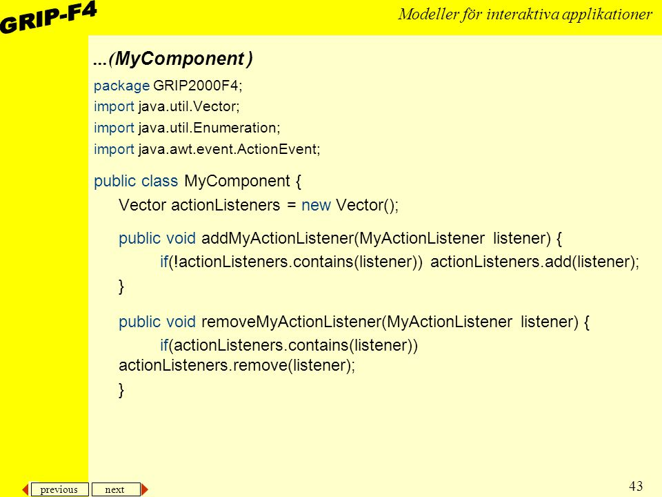 previous next 43 Modeller för interaktiva applikationer...( MyComponent ) package GRIP2000F4; import java.util.Vector; import java.util.Enumeration; import java.awt.event.ActionEvent; public class MyComponent { Vector actionListeners = new Vector(); public void addMyActionListener(MyActionListener listener) { if(!actionListeners.contains(listener)) actionListeners.add(listener); } public void removeMyActionListener(MyActionListener listener) { if(actionListeners.contains(listener)) actionListeners.remove(listener); }
