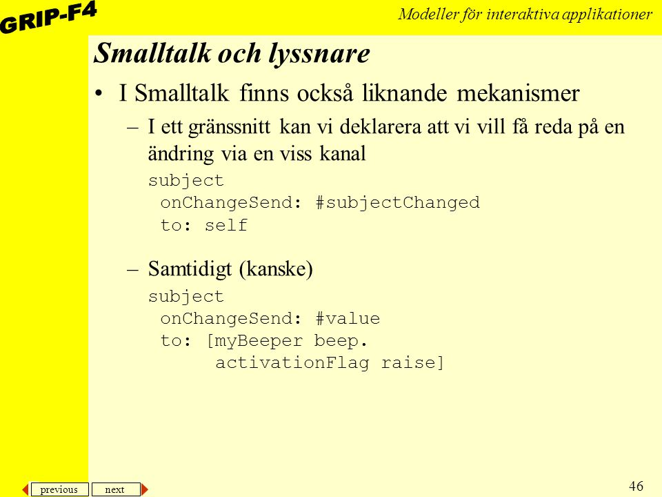 previous next 46 Modeller för interaktiva applikationer Smalltalk och lyssnare I Smalltalk finns också liknande mekanismer –I ett gränssnitt kan vi deklarera att vi vill få reda på en ändring via en viss kanal subject onChangeSend: #subjectChanged to: self –Samtidigt (kanske) subject onChangeSend: #value to: [myBeeper beep.