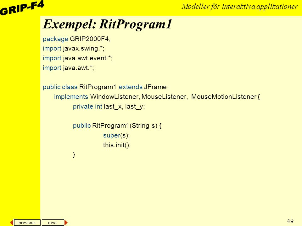 previous next 49 Modeller för interaktiva applikationer Exempel: RitProgram1 package GRIP2000F4; import javax.swing.*; import java.awt.event.*; import java.awt.*; public class RitProgram1 extends JFrame implements WindowListener, MouseListener, MouseMotionListener { private int last_x, last_y; public RitProgram1(String s) { super(s); this.init(); }
