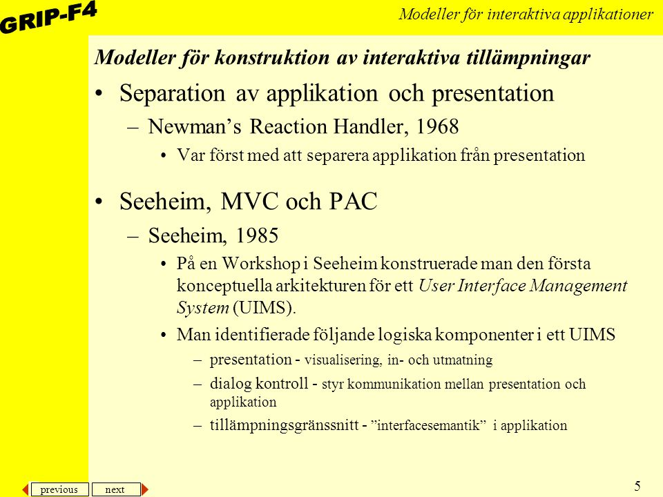 previous next 5 Modeller för interaktiva applikationer Modeller för konstruktion av interaktiva tillämpningar Separation av applikation och presentation –Newman's Reaction Handler, 1968 Var först med att separera applikation från presentation Seeheim, MVC och PAC –Seeheim, 1985 På en Workshop i Seeheim konstruerade man den första konceptuella arkitekturen för ett User Interface Management System (UIMS).