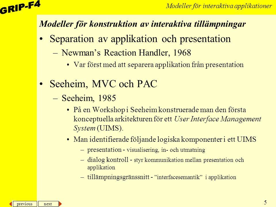 previous next 26 Modeller för interaktiva applikationer MVC i JAVA class MinModell extends Observable –lägg till UI-objekt som prenumerant, dvs addObserver(Observer o) –skicka changed, dvs setChanged(); notifyObservers(); till modellobjektet om intressant ändring skett class MinUIClass extends Component implements Observer –implementera update(Obsevervable o, Object x) uppdatera skärmen