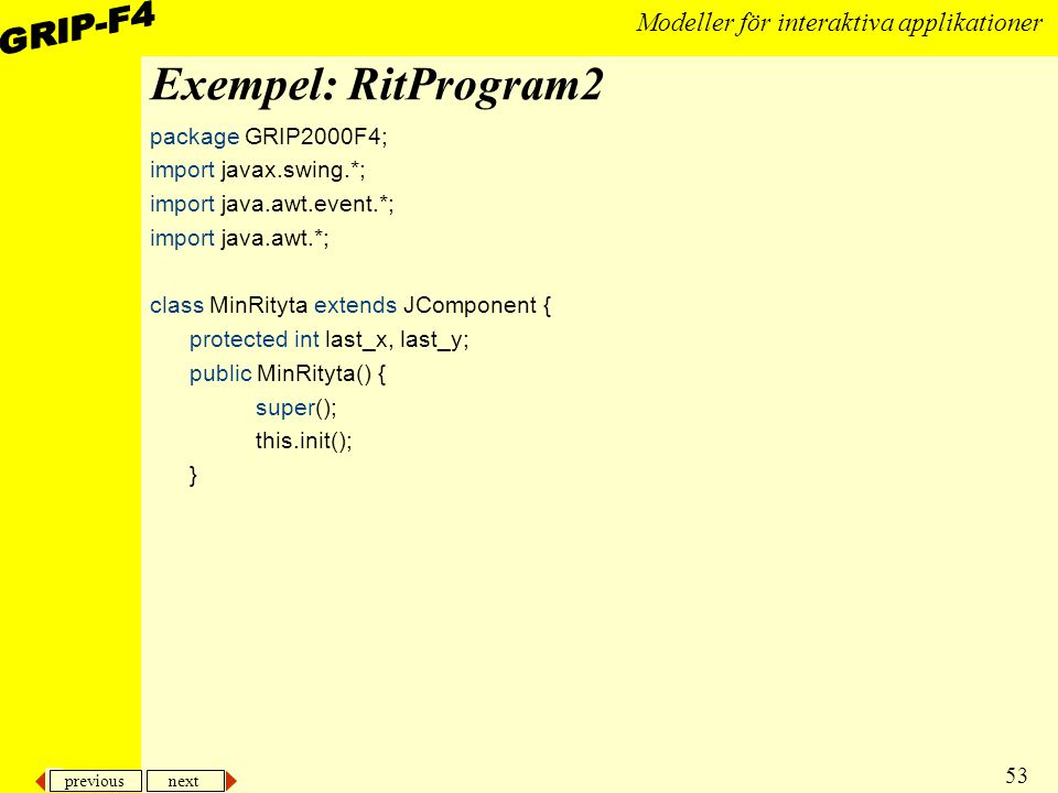 previous next 53 Modeller för interaktiva applikationer Exempel: RitProgram2 package GRIP2000F4; import javax.swing.*; import java.awt.event.*; import java.awt.*; class MinRityta extends JComponent { protected int last_x, last_y; public MinRityta() { super(); this.init(); }