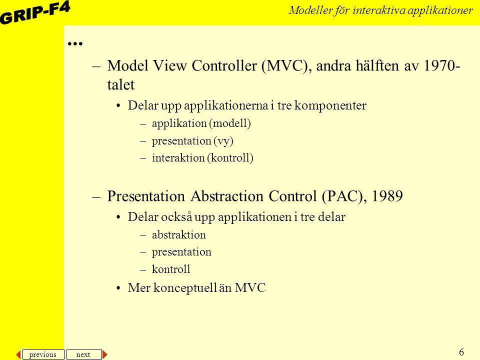 previous next 7 Modeller för interaktiva applikationer Model View Controller (MVC) Model: logiken View: presentationen Controller: interaktionen PresenterarInteragerar Applikationslogiken M VC