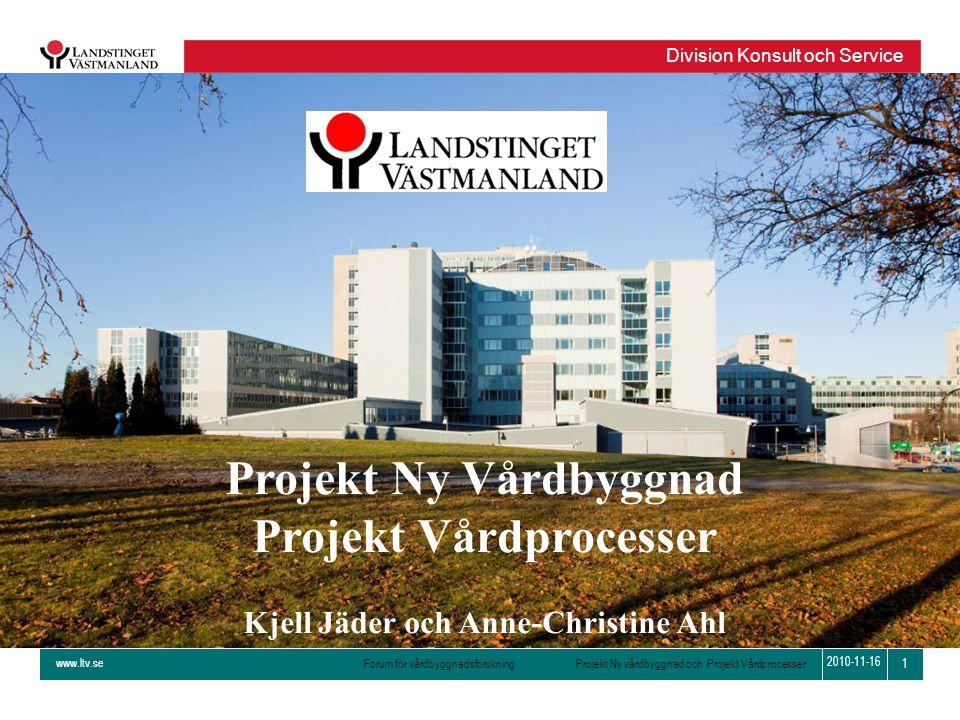 www.ltv.se Forum för vårdbyggnadsforskning Projekt Ny vårdbyggnad och Projekt Vårdprocesser Division Konsult och Service 1 2010-11-16 Projekt Ny Vårdb