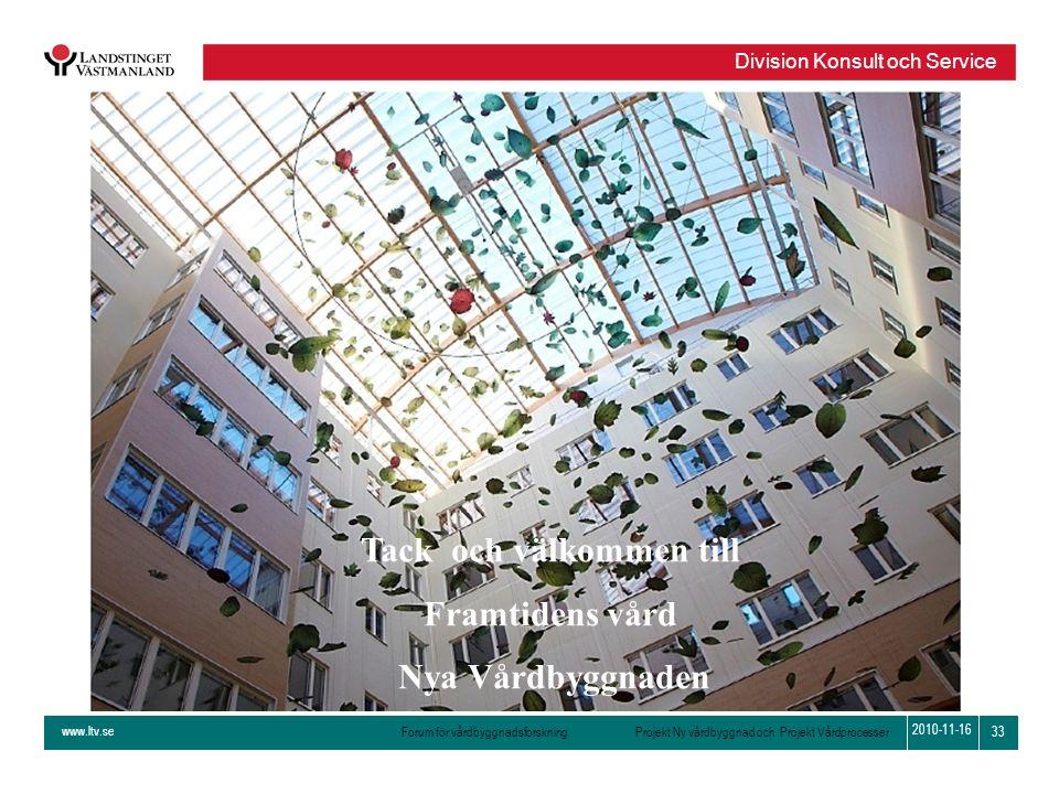 www.ltv.se Forum för vårdbyggnadsforskning Projekt Ny vårdbyggnad och Projekt Vårdprocesser Division Konsult och Service 33 2010-11-16 Tack och välkom