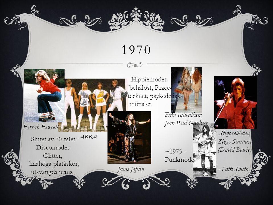 1970 Hippiemodet: behålöst, Peace- tecknet, psykedeliska mönster Slutet av 70-talet: Discomodet: Glitter, knähöga platåskor, utsvängda jeans ABBA Farr