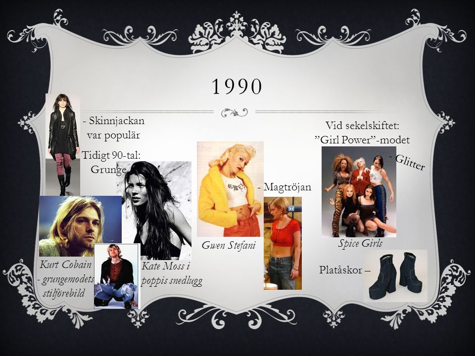 "1990 Tidigt 90-tal: Grunge Kurt Cobain - grungemodets stilförebild Kate Moss i poppis snedlugg Spice Girls Platåskor – Vid sekelskiftet: ""Girl Power""-"