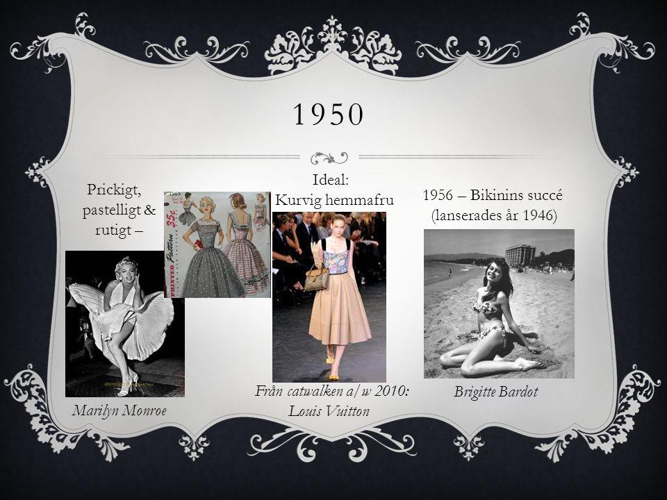 1950 Ideal: Kurvig hemmafru Från catwalken a/w 2010: Louis Vuitton 1956 – Bikinins succé (lanserades år 1946) Brigitte Bardot Marilyn Monroe Prickigt,