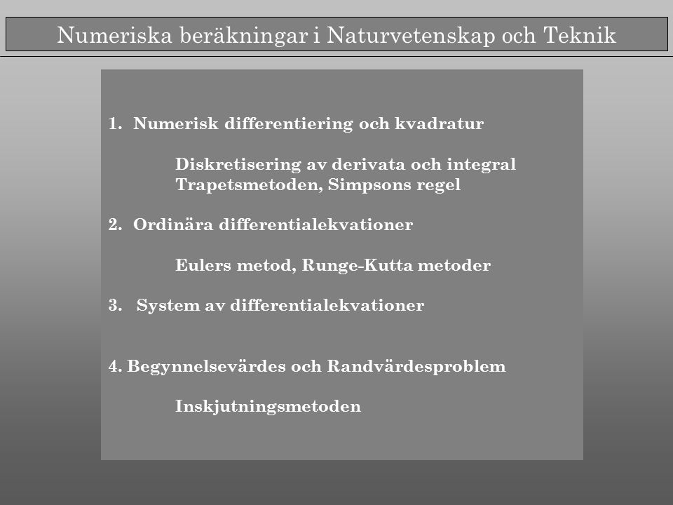 Numeriska beräkningar i Naturvetenskap och Teknik 1.Numerisk differentiering och kvadratur Diskretisering av derivata och integral Trapetsmetoden, Simpsons regel 2.Ordinära differentialekvationer Eulers metod, Runge-Kutta metoder 3.