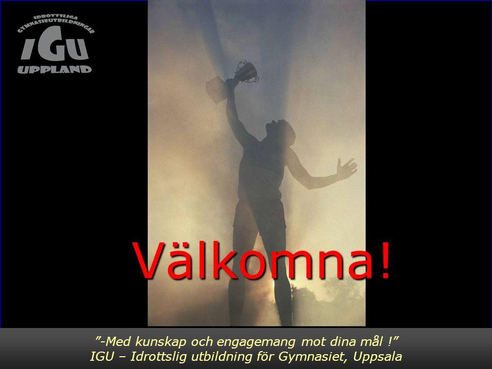 """""""-Med kunskap och engagemang mot dina mål !"""" IGU – Idrottslig utbildning för Gymnasiet, Uppsala Välkomna! Välkomna!"""