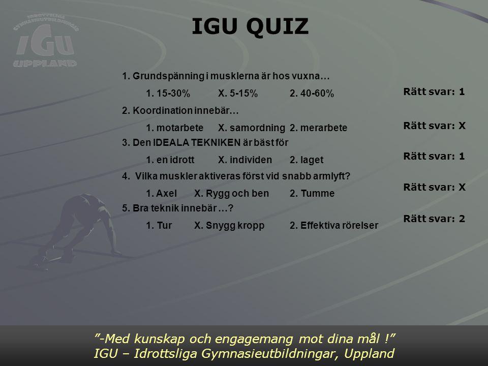 """IGU QUIZ """"-Med kunskap och engagemang mot dina mål !"""" IGU – Idrottsliga Gymnasieutbildningar, Uppland 1. Grundspänning i musklerna är hos vuxna… 1. 15"""