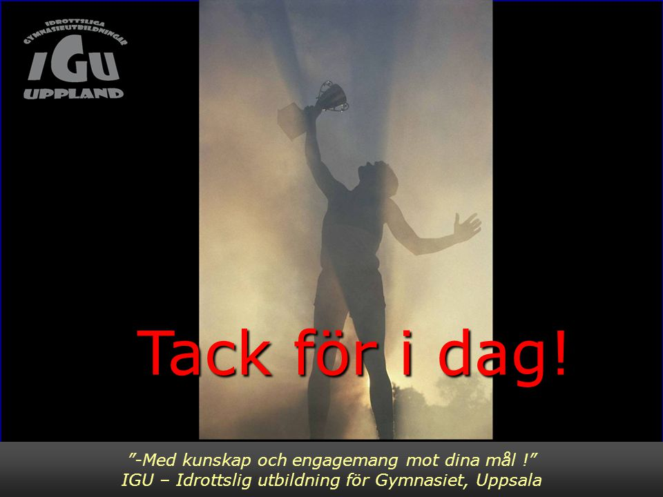 """""""-Med kunskap och engagemang mot dina mål !"""" IGU – Idrottslig utbildning för Gymnasiet, Uppsala Tack för i dag! Tack för i dag!"""