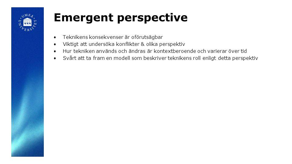 Emergent perspective Teknikens konsekvenser är oförutsägbar Viktigt att undersöka konflikter & olika perspektiv Hur tekniken används och ändras är kontextberoende och varierar över tid Svårt att ta fram en modell som beskriver teknikens roll enligt detta perspektiv