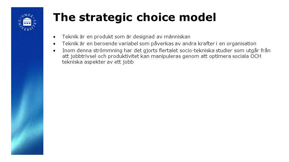 The strategic choice model Teknik är en produkt som är designad av människan Teknik är en beroende variabel som påverkas av andra krafter i en organisation Inom denna strömmning har det gjorts flertalet socio-tekniska studier som utgår från att jobbtrivsel och produktivitet kan manipuleras genom att optimera sociala OCH tekniska aspekter av ett jobb