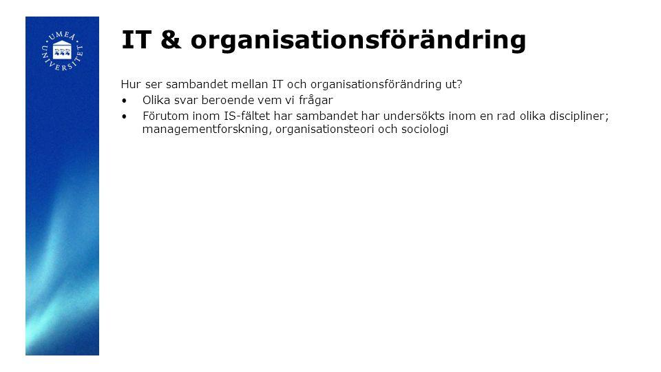 IT & organisationsförändring Hur ser sambandet mellan IT och organisationsförändring ut? Olika svar beroende vem vi frågar Förutom inom IS-fältet har