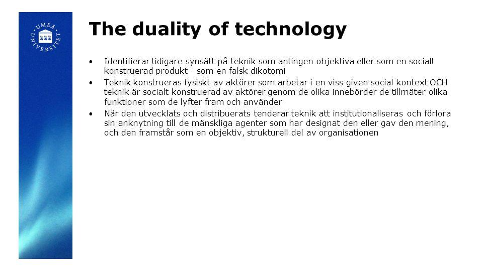 The duality of technology Identifierar tidigare synsätt på teknik som antingen objektiva eller som en socialt konstruerad produkt - som en falsk dikotomi Teknik konstrueras fysiskt av aktörer som arbetar i en viss given social kontext OCH teknik är socialt konstruerad av aktörer genom de olika innebörder de tillmäter olika funktioner som de lyfter fram och använder När den utvecklats och distribuerats tenderar teknik att institutionaliseras och förlora sin anknytning till de mänskliga agenter som har designat den eller gav den mening, och den framstår som en objektiv, strukturell del av organisationen