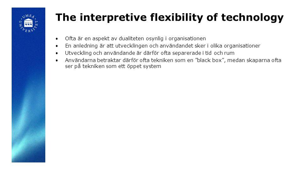 The interpretive flexibility of technology Ofta är en aspekt av dualiteten osynlig i organisationen En anledning är att utvecklingen och användandet sker i olika organisationer Utveckling och användande är därför ofta separerade i tid och rum Användarna betraktar därför ofta tekniken som en black box , medan skaparna ofta ser på tekniken som ett öppet system