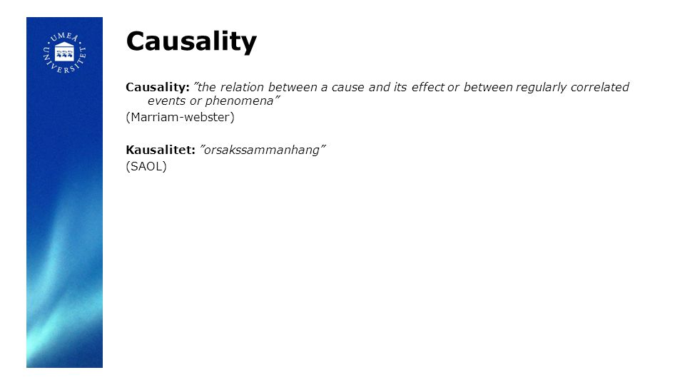 Causality Causality: the relation between a cause and its effect or between regularly correlated events or phenomena (Marriam-webster) Kausalitet: orsakssammanhang (SAOL)