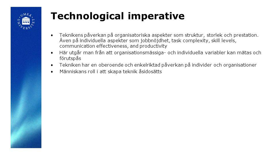 Organizational imperative Teknik designas av människor Detta för att tillfredställa organisationers behov av informationsbehandling Tekniken ses som ett verktyg som kan utformas efter organisationens behov En hög tilltro till att chefer inom organisationen och teknikdesigners kan styra teknikens utformning och därmed användande